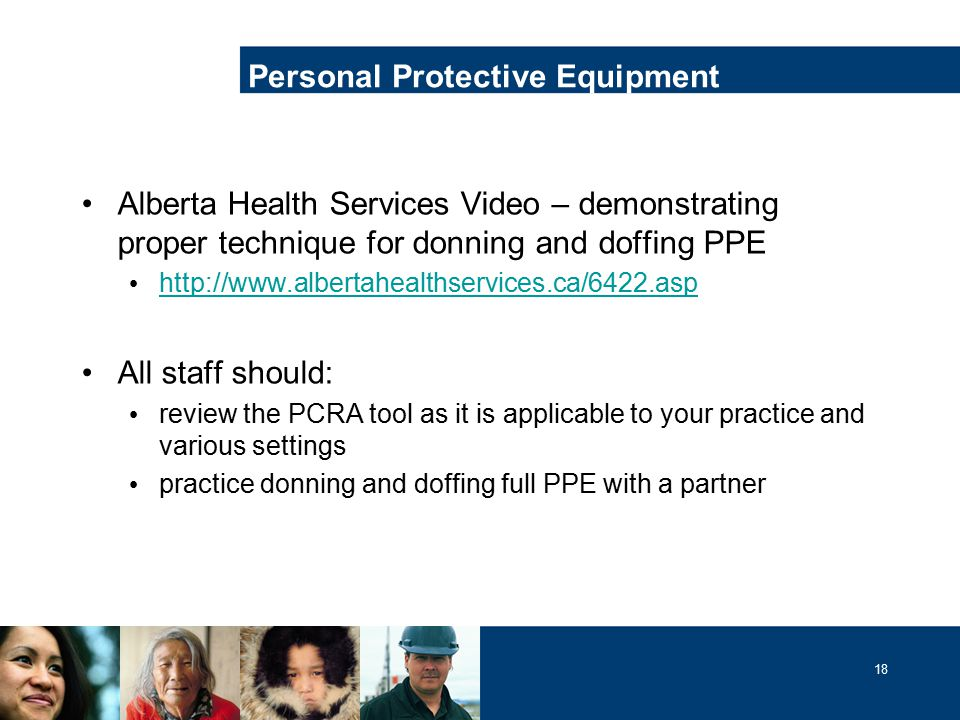 18 Alberta Health Services Video – demonstrating proper technique for donning and doffing PPE http://www.albertahealthservices.ca/6422.asp All staff should: review the PCRA tool as it is applicable to your practice and various settings practice donning and doffing full PPE with a partner Personal Protective Equipment