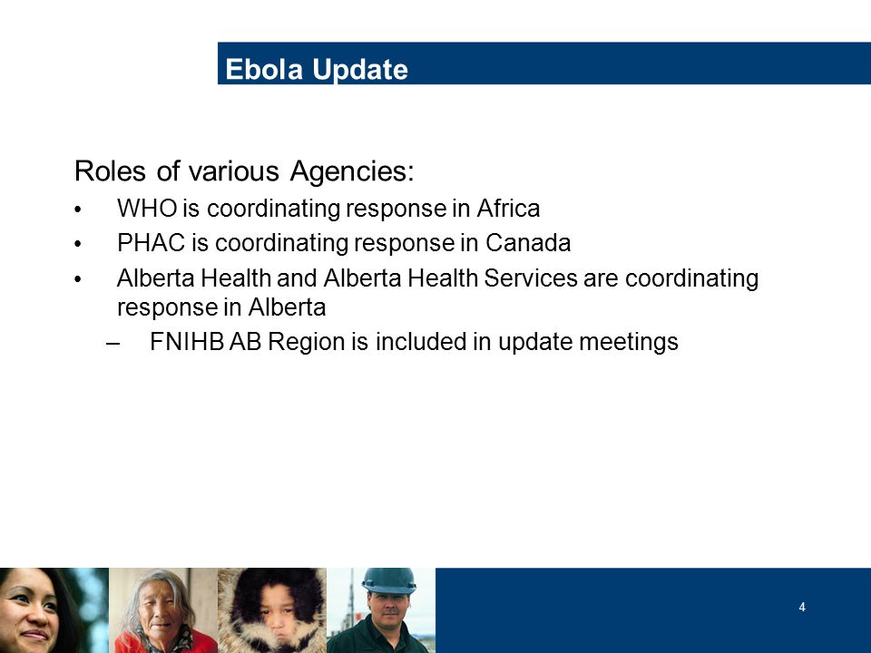 4 Ebola Update Roles of various Agencies: WHO is coordinating response in Africa PHAC is coordinating response in Canada Alberta Health and Alberta Health Services are coordinating response in Alberta –FNIHB AB Region is included in update meetings