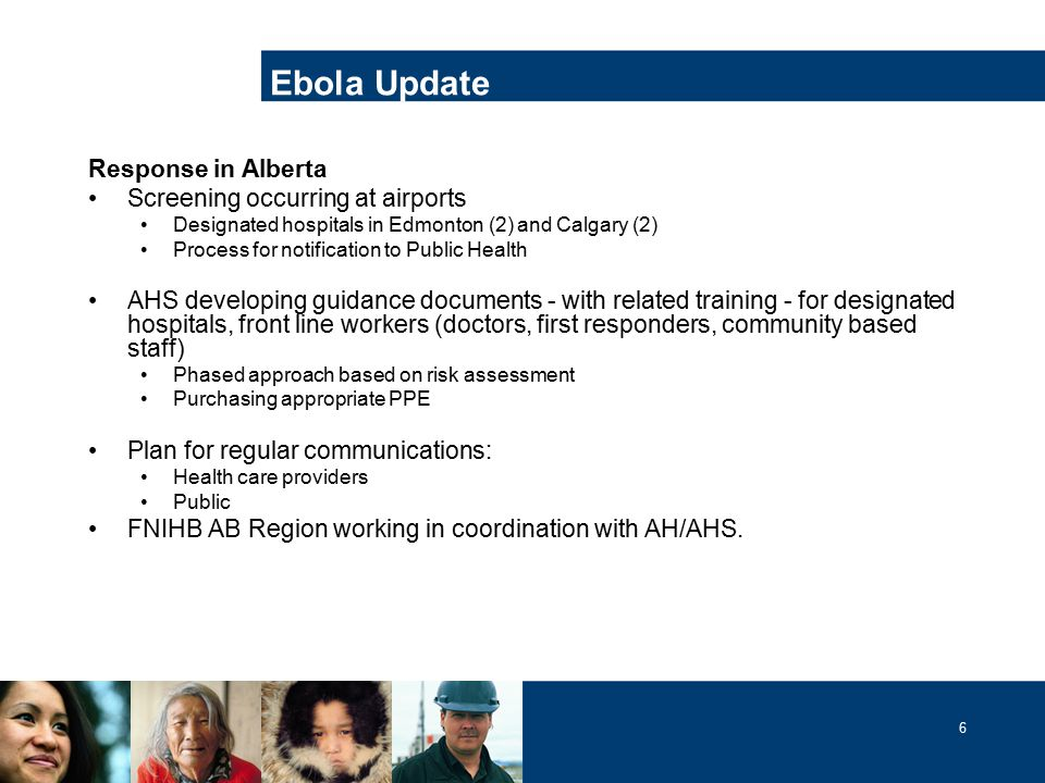 6 Ebola Update Response in Alberta Screening occurring at airports Designated hospitals in Edmonton (2) and Calgary (2) Process for notification to Public Health AHS developing guidance documents - with related training - for designated hospitals, front line workers (doctors, first responders, community based staff) Phased approach based on risk assessment Purchasing appropriate PPE Plan for regular communications: Health care providers Public FNIHB AB Region working in coordination with AH/AHS.