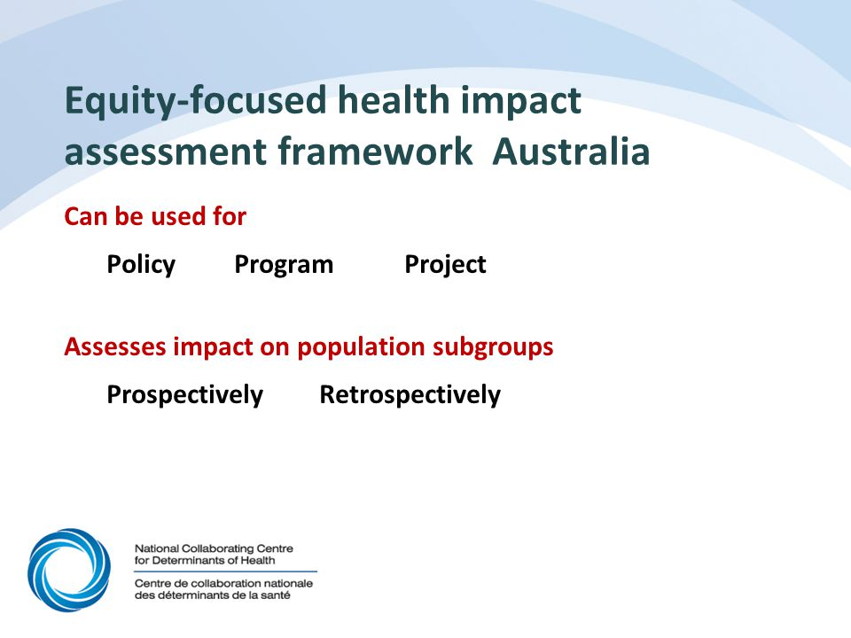 Equity-focused health impact assessment framework Australia Can be used for PolicyProgramProject Assesses impact on population subgroups ProspectivelyRetrospectively
