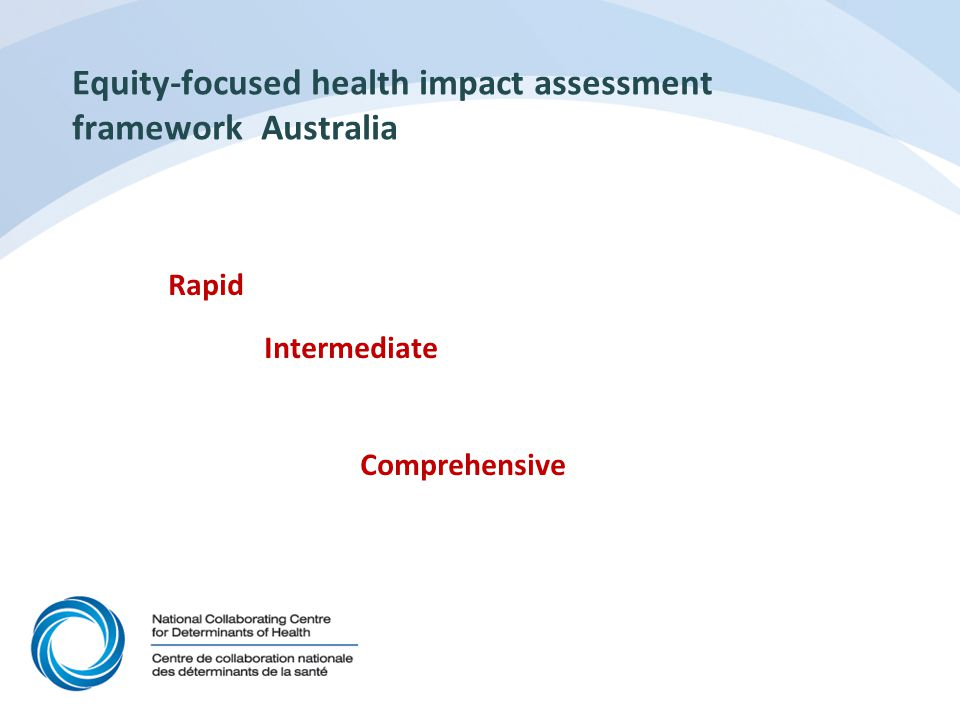 Equity-focused health impact assessment framework Developed by 3-university collaboration funded by PH education Research Program How developed (over 2 years) literature review formal and informal consultations with experts testing with 5 partners from a range of health settings Assessed ELPH