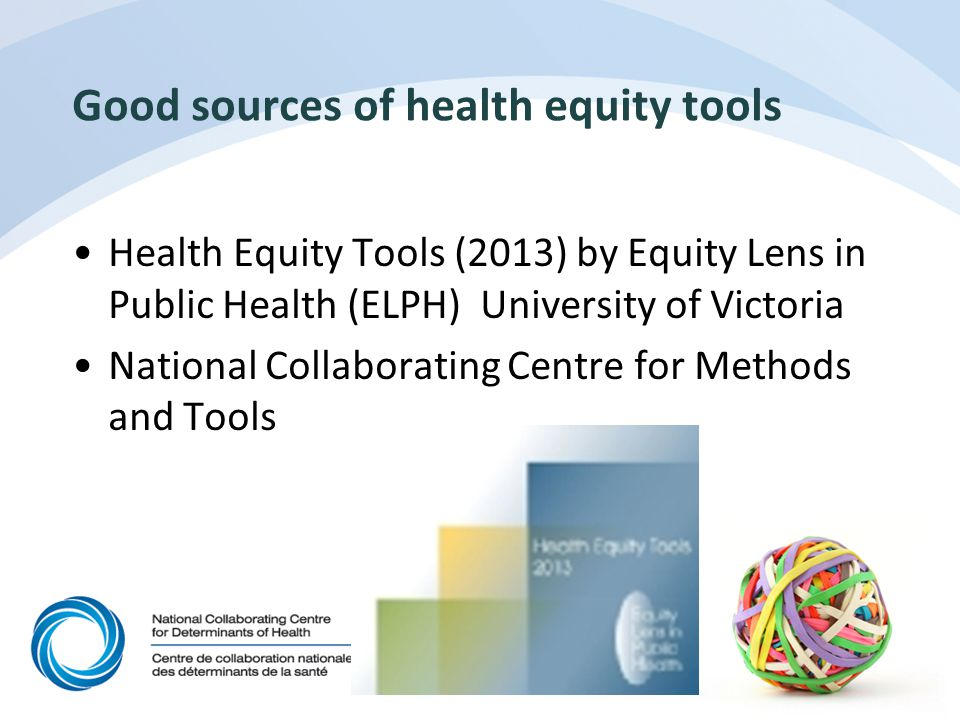 Good sources of health equity tools Health Equity Tools (2013) by Equity Lens in Public Health (ELPH) University of Victoria National Collaborating Centre for Methods and Tools