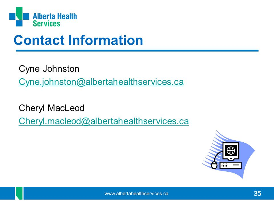 35 Contact Information Cyne Johnston Cyne.johnston@albertahealthservices.ca Cheryl MacLeod Cheryl.macleod@albertahealthservices.ca