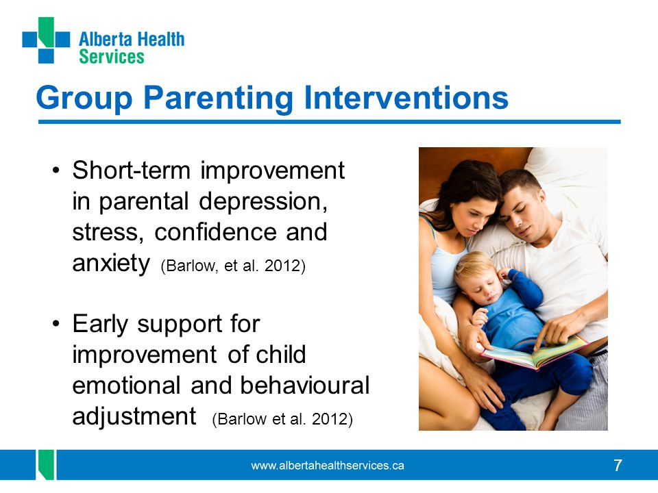 7 Group Parenting Interventions Short-term improvement in parental depression, stress, confidence and anxiety (Barlow, et al. 2012) Early support for