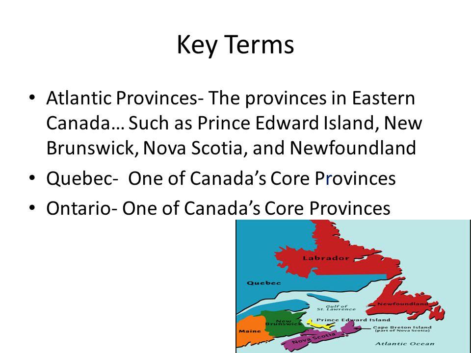 Key Terms Atlantic Provinces- The provinces in Eastern Canada… Such as Prince Edward Island, New Brunswick, Nova Scotia, and Newfoundland Quebec- One of Canada's Core Provinces Ontario- One of Canada's Core Provinces
