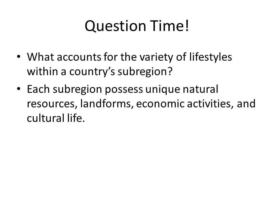 Question Time.What accounts for the variety of lifestyles within a country's subregion.