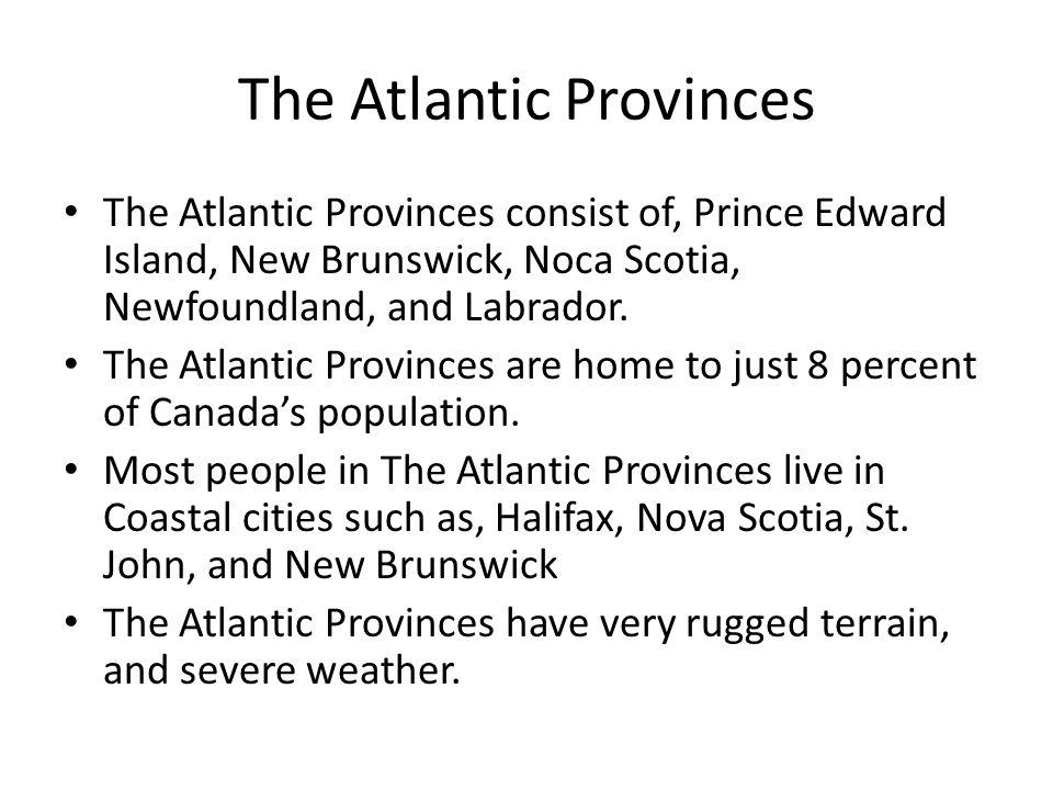 The Atlantic Provinces The Atlantic Provinces consist of, Prince Edward Island, New Brunswick, Noca Scotia, Newfoundland, and Labrador.