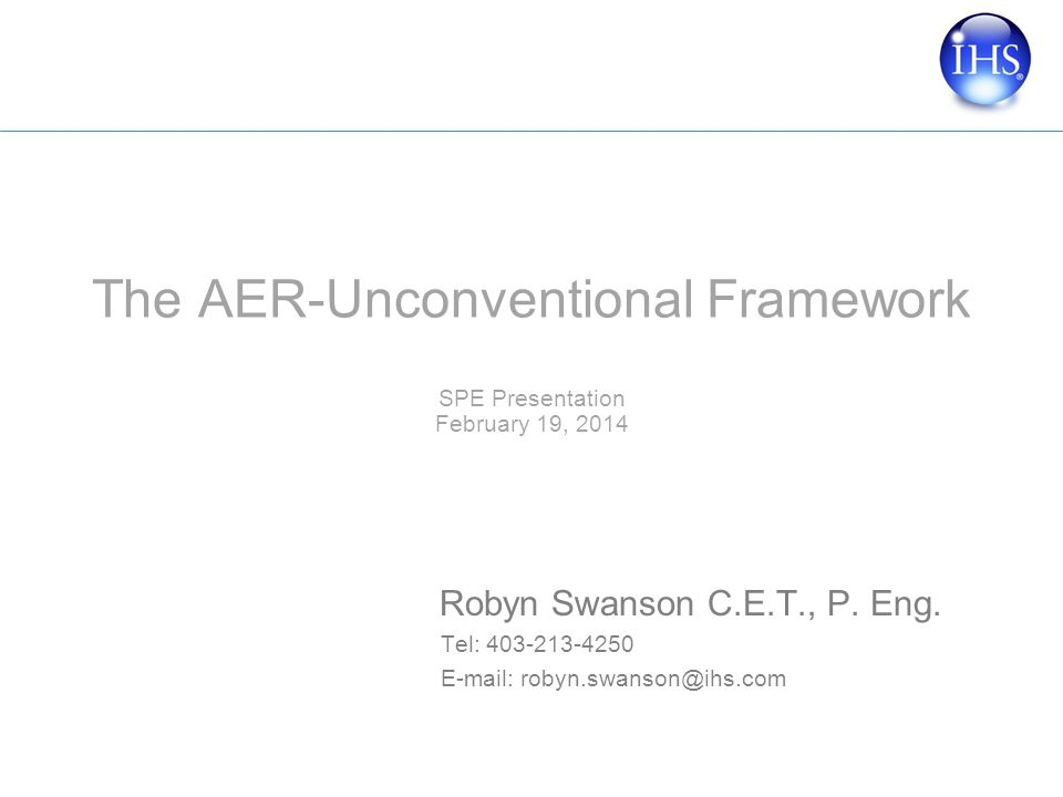 The AER-Unconventional Framework SPE Presentation February 19, 2014 Robyn Swanson C.E.T., P.