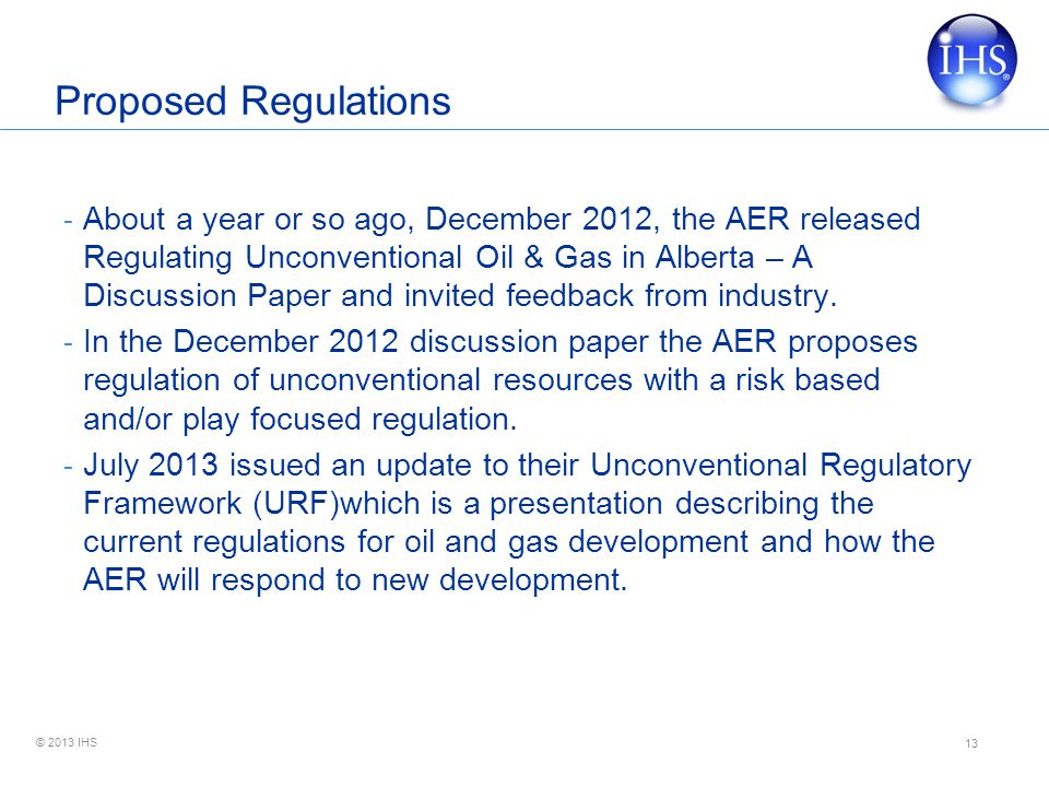© 2013 IHS Proposed Regulations - About a year or so ago, December 2012, the AER released Regulating Unconventional Oil & Gas in Alberta – A Discussion Paper and invited feedback from industry.