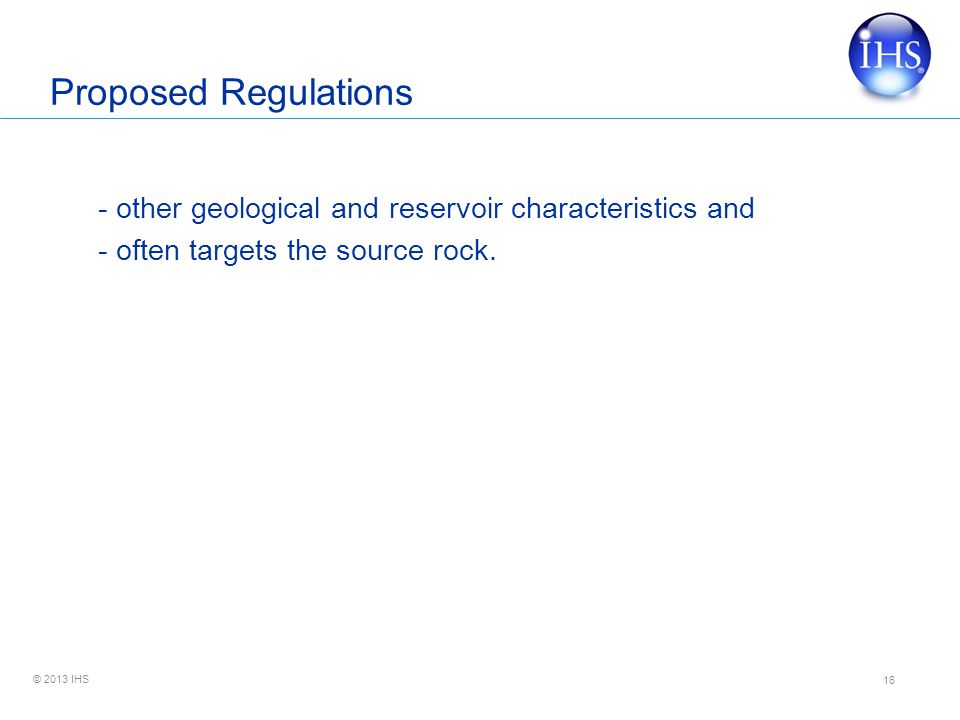 © 2013 IHS Proposed Regulations - other geological and reservoir characteristics and - often targets the source rock.