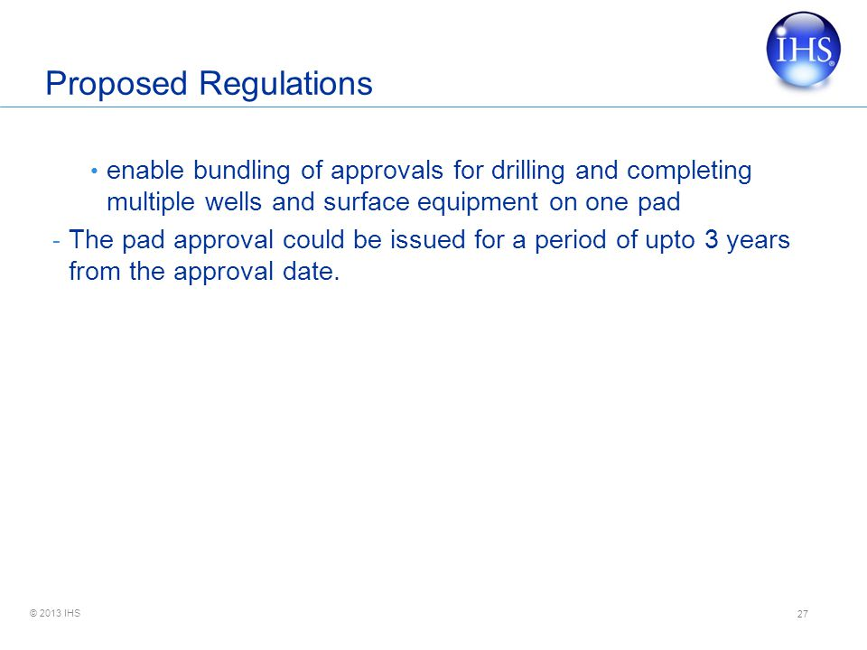 © 2013 IHS Proposed Regulations enable bundling of approvals for drilling and completing multiple wells and surface equipment on one pad - The pad approval could be issued for a period of upto 3 years from the approval date.
