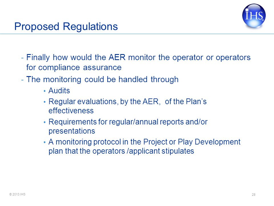 © 2013 IHS Proposed Regulations - Finally how would the AER monitor the operator or operators for compliance assurance - The monitoring could be handled through Audits Regular evaluations, by the AER, of the Plan's effectiveness Requirements for regular/annual reports and/or presentations A monitoring protocol in the Project or Play Development plan that the operators /applicant stipulates 28