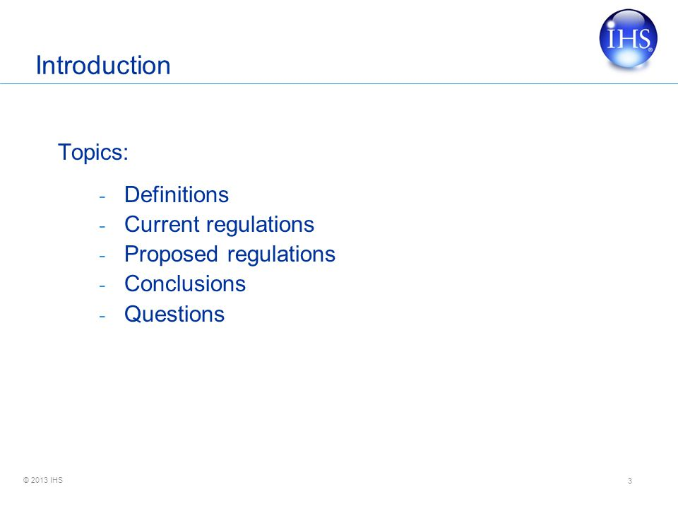 © 2013 IHS Introduction Topics: - Definitions - Current regulations - Proposed regulations - Conclusions - Questions 3
