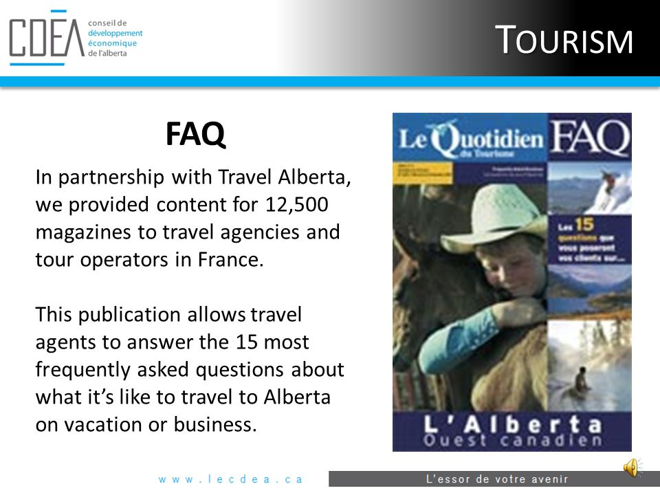 T OURISM Alberta's French Tourism and Travel Guide  40,000 copies  Excellent distribution and pick-up  Uniquely geared towards French-speaking tourists from Canada and Europe www.tourismealberta.ca
