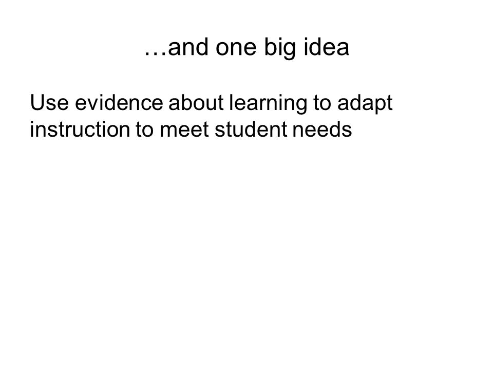 …and one big idea Use evidence about learning to adapt instruction to meet student needs