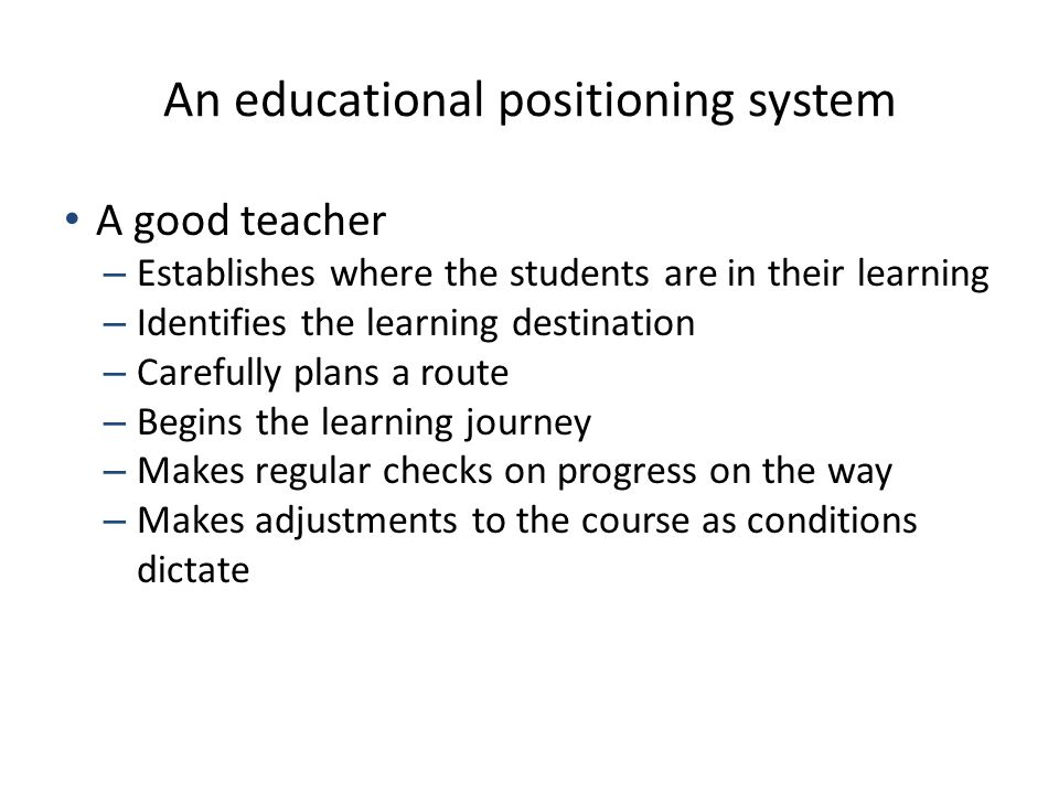 An educational positioning system A good teacher – Establishes where the students are in their learning – Identifies the learning destination – Carefu