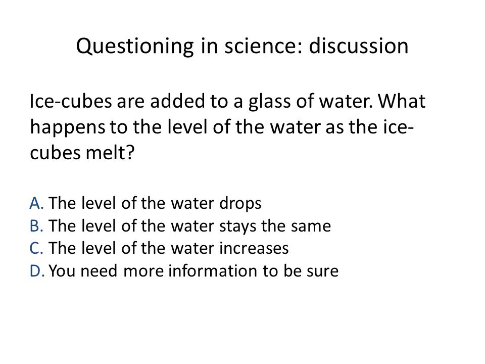 Questioning in science: discussion Ice-cubes are added to a glass of water. What happens to the level of the water as the ice- cubes melt? A.The level