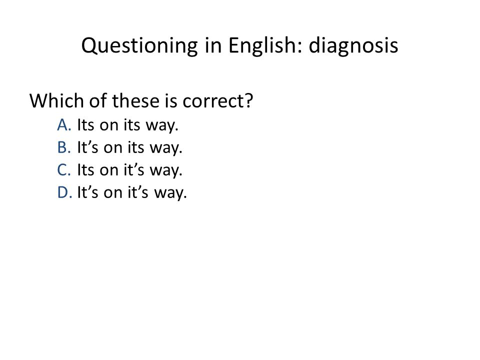 Questioning in English: diagnosis Which of these is correct? A.Its on its way. B.It's on its way. C.Its on it's way. D.It's on it's way.