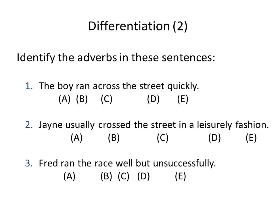 Differentiation (2) Identify the adverbs in these sentences: 1.The boy ran across the street quickly. (A) (B) (C) (D) (E) 2.Jayne usually crossed the