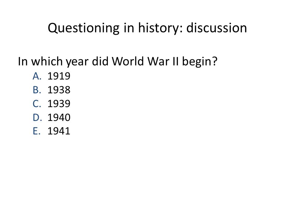 Questioning in history: discussion In which year did World War II begin? A.1919 B.1938 C.1939 D.1940 E.1941