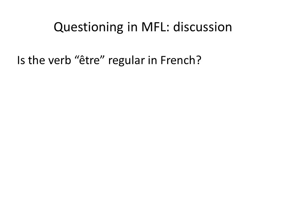 "Questioning in MFL: discussion Is the verb ""être"" regular in French?"