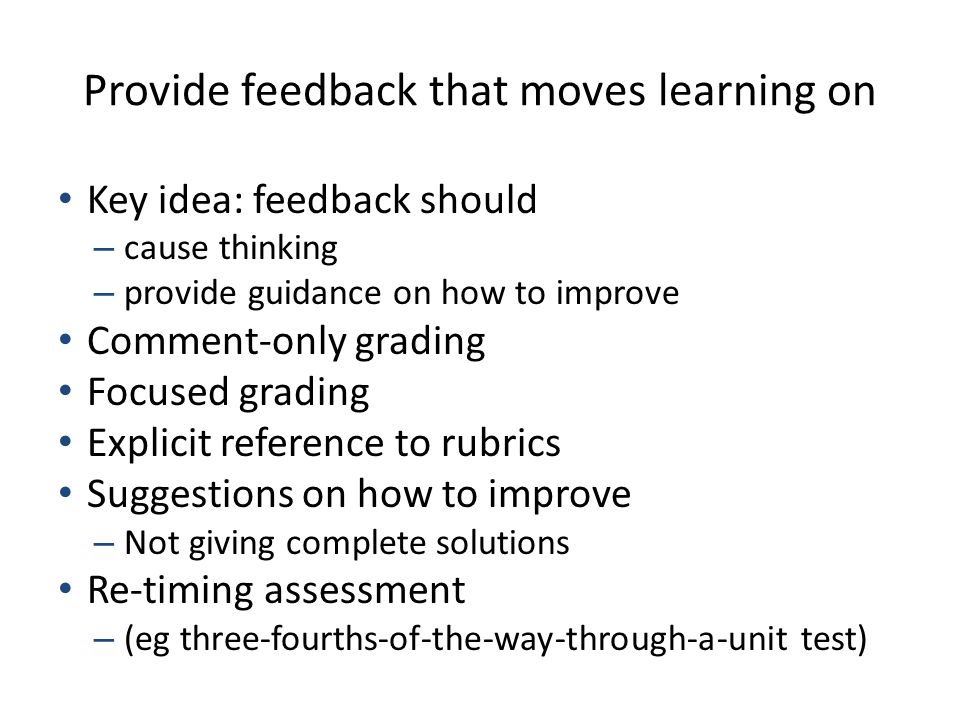 Provide feedback that moves learning on Key idea: feedback should – cause thinking – provide guidance on how to improve Comment-only grading Focused g