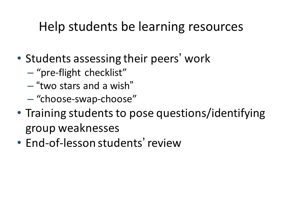 "Help students be learning resources Students assessing their peers' work – ""pre-flight checklist"" – ""two stars and a wish"" – ""choose-swap-choose"" Trai"
