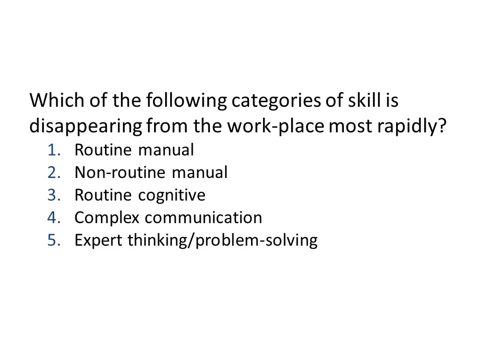 Which of the following categories of skill is disappearing from the work-place most rapidly? 1.Routine manual 2.Non-routine manual 3.Routine cognitive