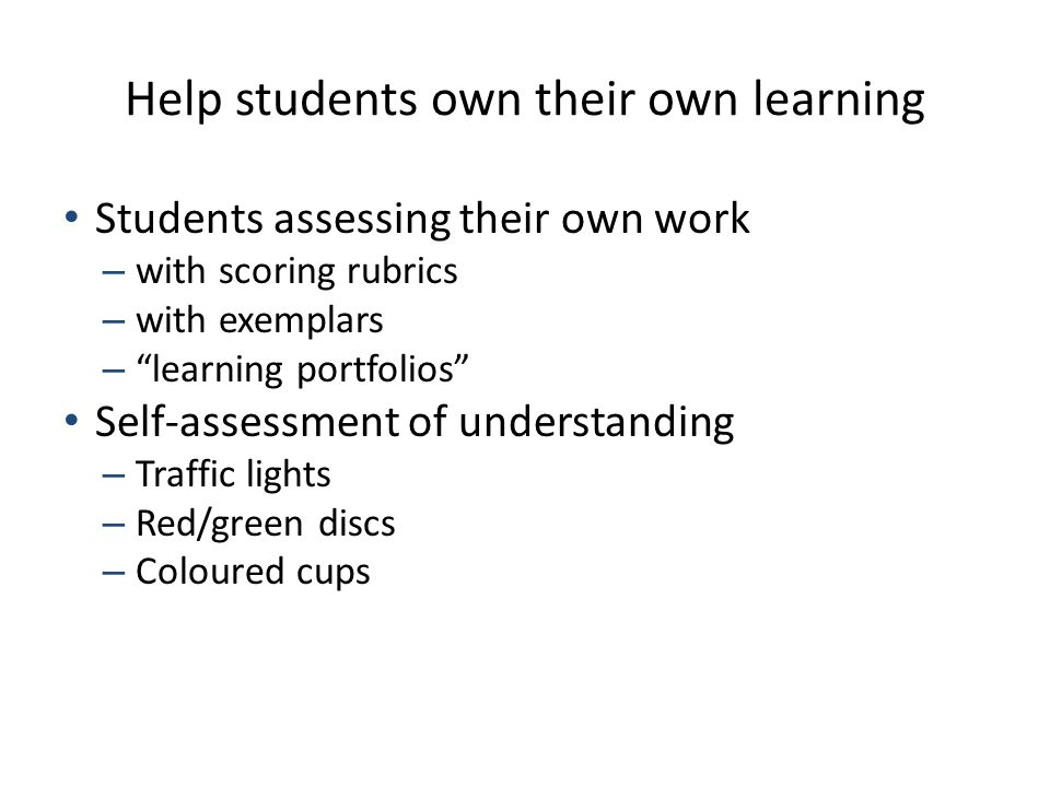 "Help students own their own learning Students assessing their own work – with scoring rubrics – with exemplars – ""learning portfolios"" Self-assessment"