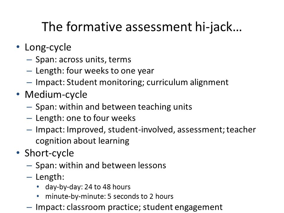 The formative assessment hi-jack… Long-cycle – Span: across units, terms – Length: four weeks to one year – Impact: Student monitoring; curriculum ali
