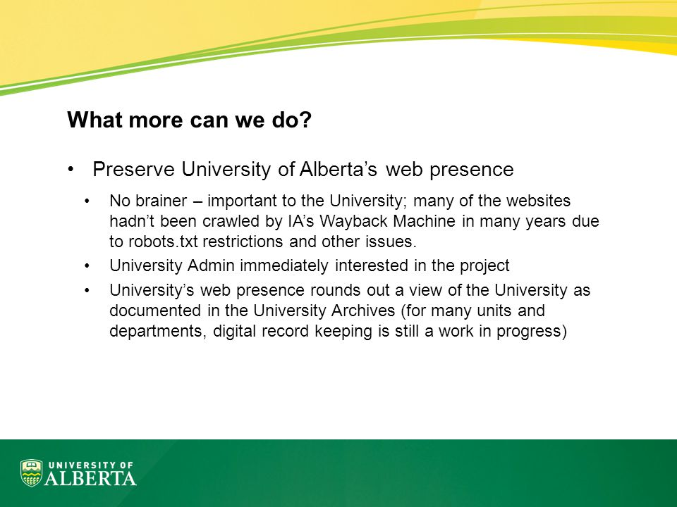 Preserve University of Alberta's web presence No brainer – important to the University; many of the websites hadn't been crawled by IA's Wayback Machine in many years due to robots.txt restrictions and other issues.