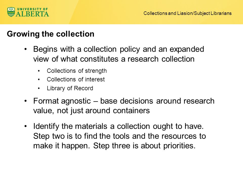Begins with a collection policy and an expanded view of what constitutes a research collection Collections of strength Collections of interest Library of Record Format agnostic – base decisions around research value, not just around containers Identify the materials a collection ought to have.