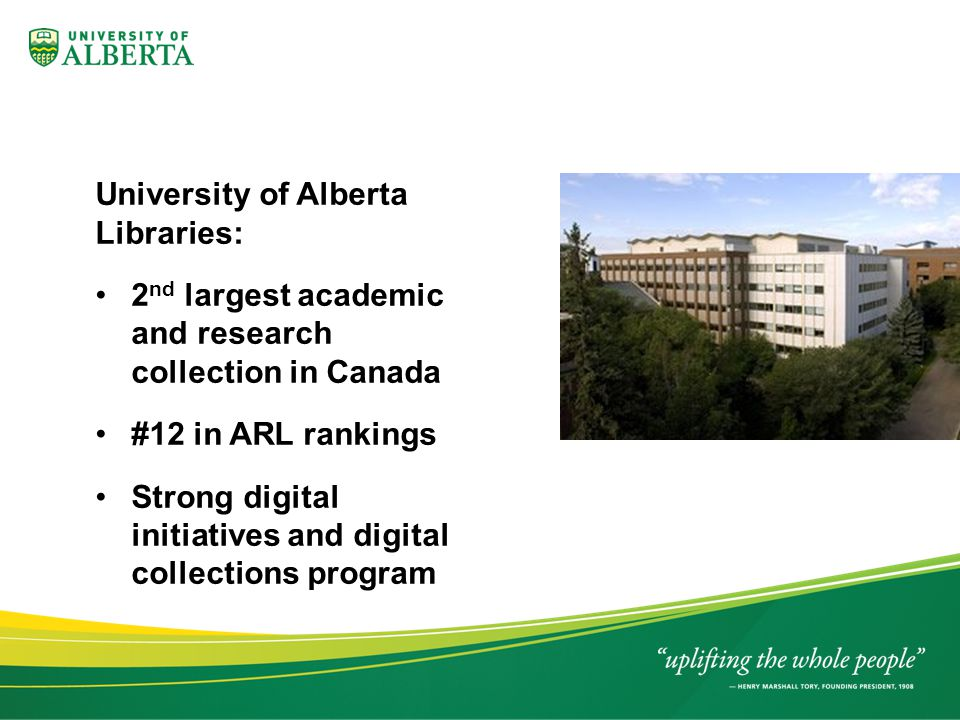 University of Alberta Libraries: 2 nd largest academic and research collection in Canada #12 in ARL rankings Strong digital initiatives and digital collections program