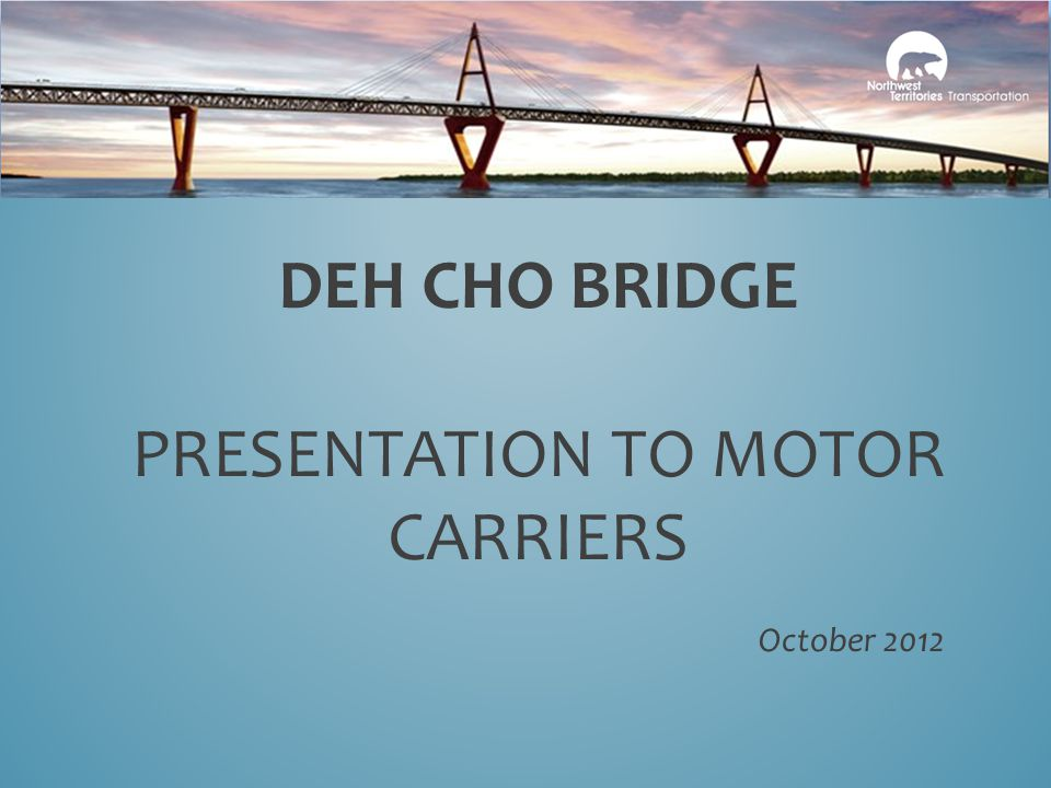 DEH CHO BRIDGE PRESENTATION TO MOTOR CARRIERS October 2012
