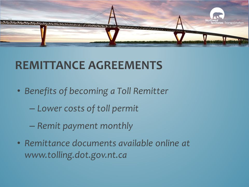Benefits of becoming a Toll Remitter – Lower costs of toll permit – Remit payment monthly Remittance documents available online at www.tolling.dot.gov.nt.ca REMITTANCE AGREEMENTS