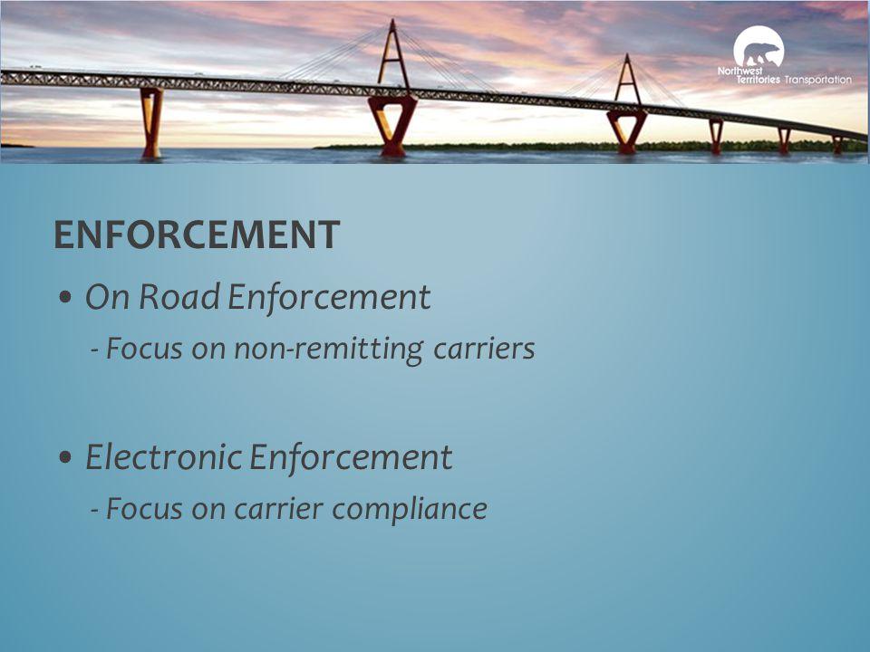 On Road Enforcement - Focus on non-remitting carriers Electronic Enforcement - Focus on carrier compliance ENFORCEMENT