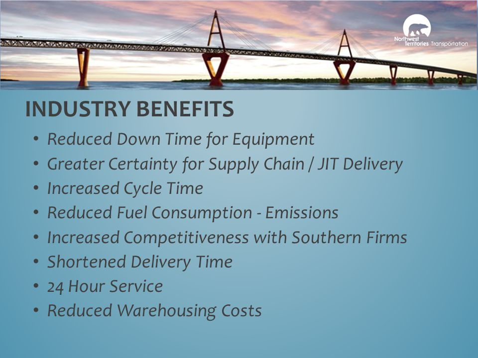 Reduced Down Time for Equipment Greater Certainty for Supply Chain / JIT Delivery Increased Cycle Time Reduced Fuel Consumption - Emissions Increased Competitiveness with Southern Firms Shortened Delivery Time 24 Hour Service Reduced Warehousing Costs INDUSTRY BENEFITS