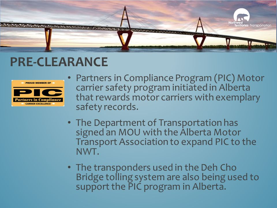 PRE-CLEARANCE Partners in Compliance Program (PIC) Motor carrier safety program initiated in Alberta that rewards motor carriers with exemplary safety records.