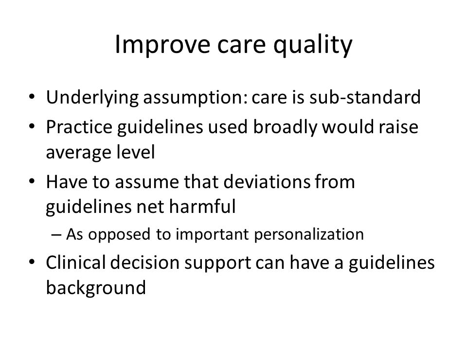 Improve care quality Underlying assumption: care is sub-standard Practice guidelines used broadly would raise average level Have to assume that deviations from guidelines net harmful – As opposed to important personalization Clinical decision support can have a guidelines background