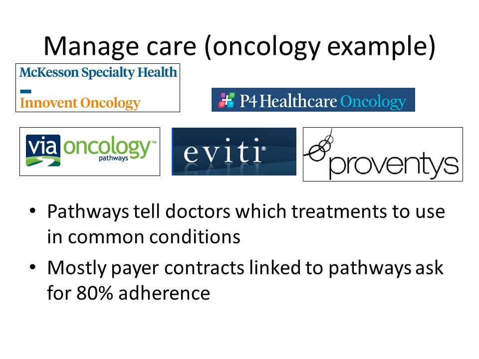 Manage care (oncology example) Pathways tell doctors which treatments to use in common conditions Mostly payer contracts linked to pathways ask for 80