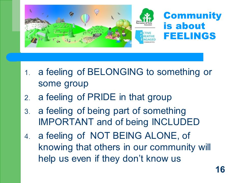 Community is about FEELINGS 1. a feeling of BELONGING to something or some group 2.