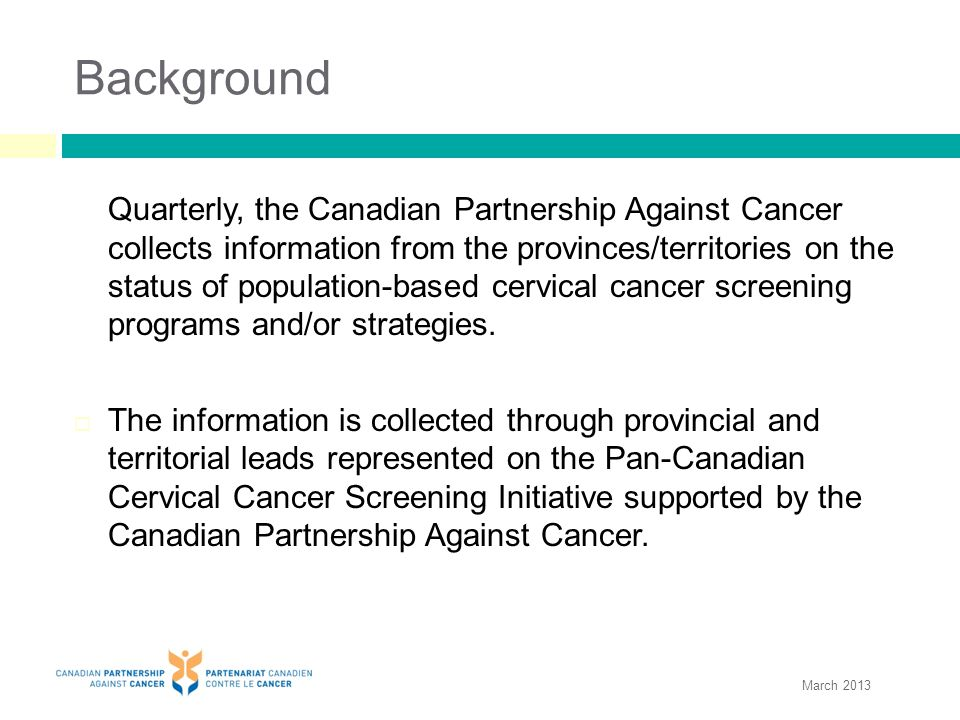 Background Quarterly, the Canadian Partnership Against Cancer collects information from the provinces/territories on the status of population-based cervical cancer screening programs and/or strategies.
