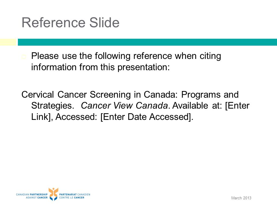 Reference Slide  Please use the following reference when citing information from this presentation: Cervical Cancer Screening in Canada: Programs and Strategies.