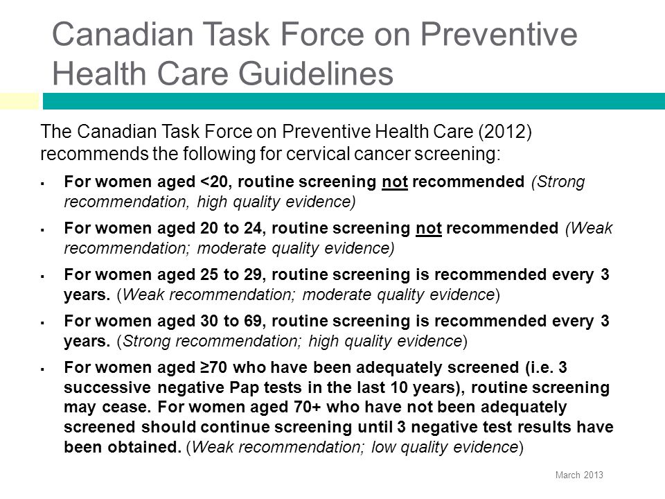 Canadian Task Force on Preventive Health Care Guidelines The Canadian Task Force on Preventive Health Care (2012) recommends the following for cervical cancer screening:  For women aged <20, routine screening not recommended (Strong recommendation, high quality evidence)  For women aged 20 to 24, routine screening not recommended (Weak recommendation; moderate quality evidence)  For women aged 25 to 29, routine screening is recommended every 3 years.