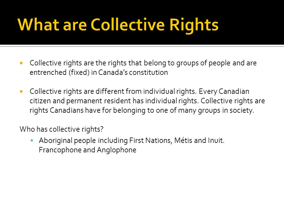  Collective rights are the rights that belong to groups of people and are entrenched (fixed) in Canada's constitution  Collective rights are different from individual rights.