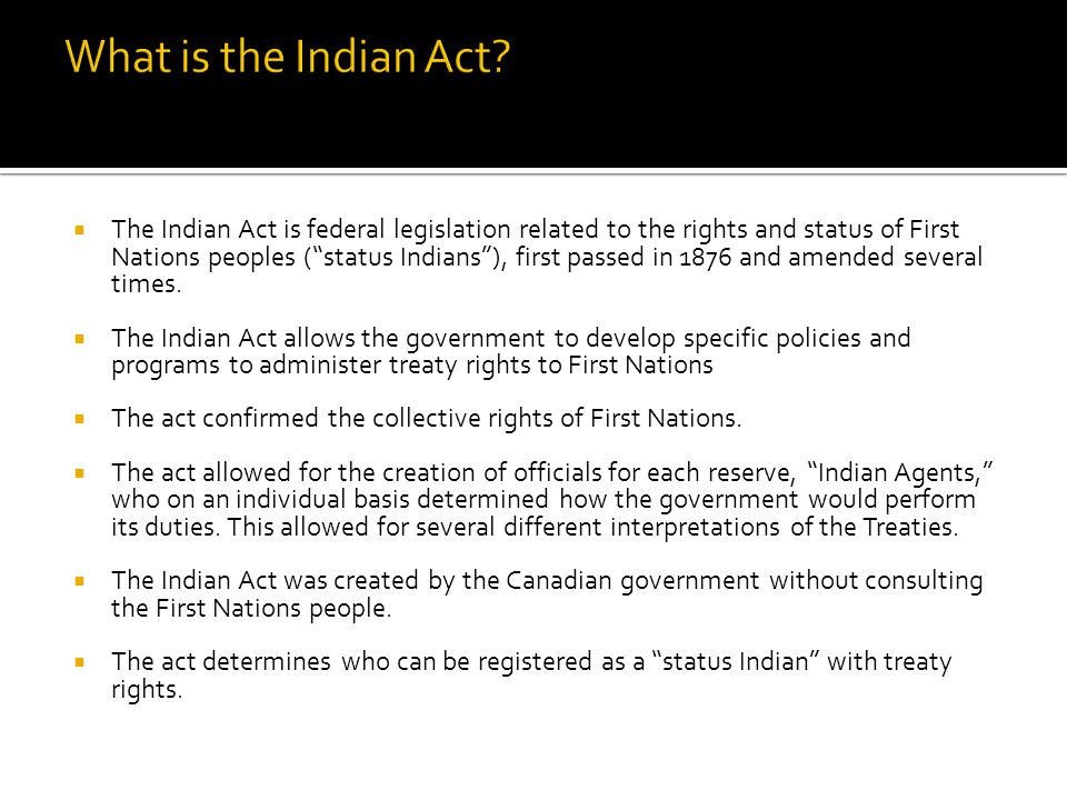  The Indian Act is federal legislation related to the rights and status of First Nations peoples ( status Indians ), first passed in 1876 and amended several times.
