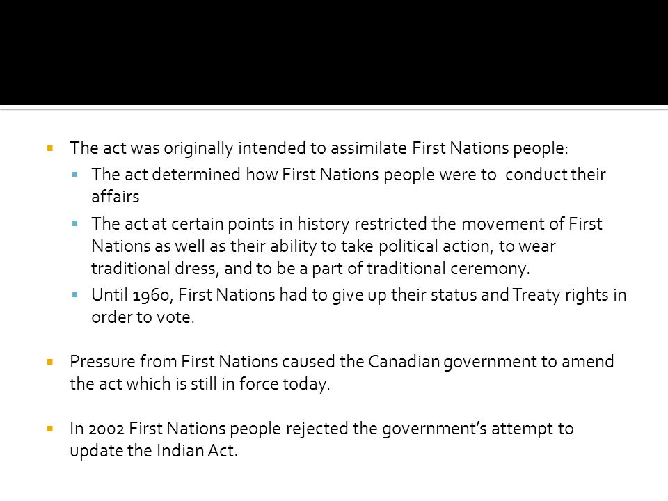  The act was originally intended to assimilate First Nations people:  The act determined how First Nations people were toconduct their affairs  The act at certain points in history restricted the movement of First Nations as well as their ability to take political action, to wear traditional dress, and to be a part of traditional ceremony.