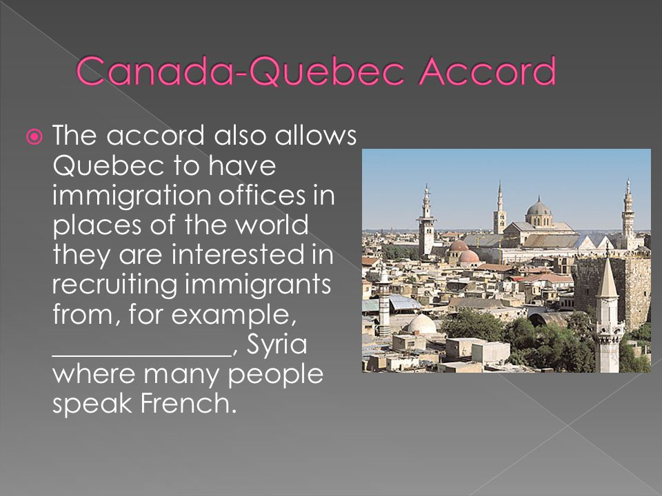  The accord also allows Quebec to have immigration offices in places of the world they are interested in recruiting immigrants from, for example, _____________, Syria where many people speak French.