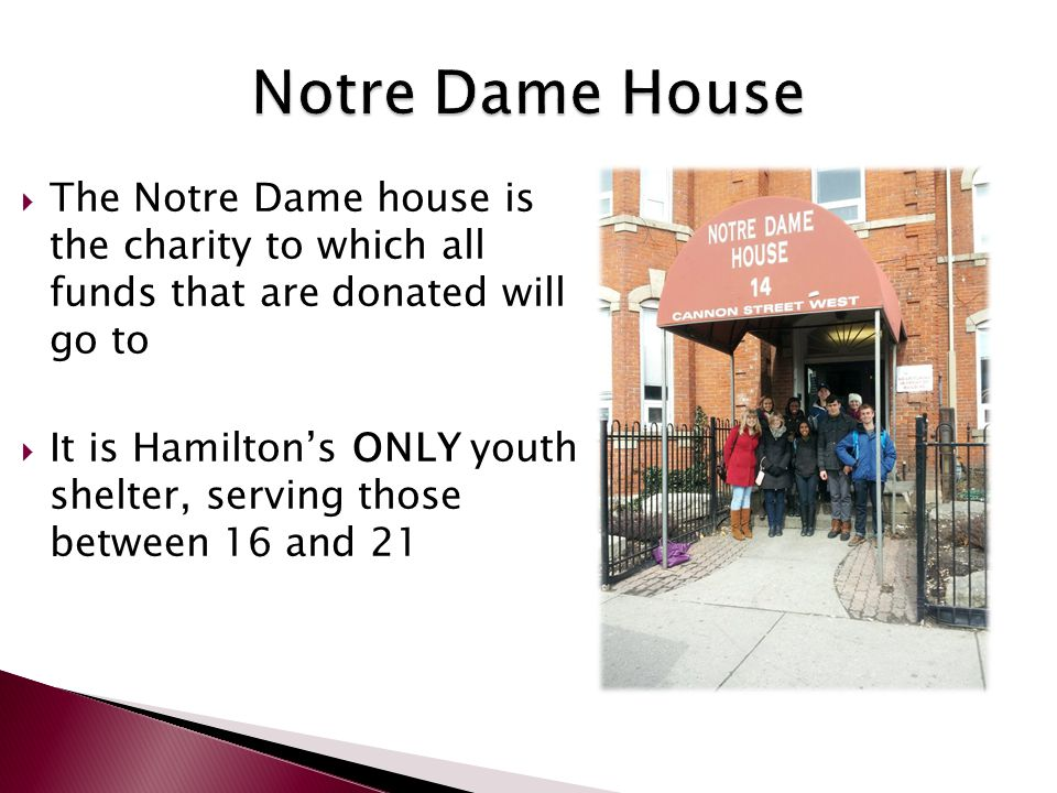  The Notre Dame house is the charity to which all funds that are donated will go to  It is Hamilton's ONLY youth shelter, serving those between 16 a
