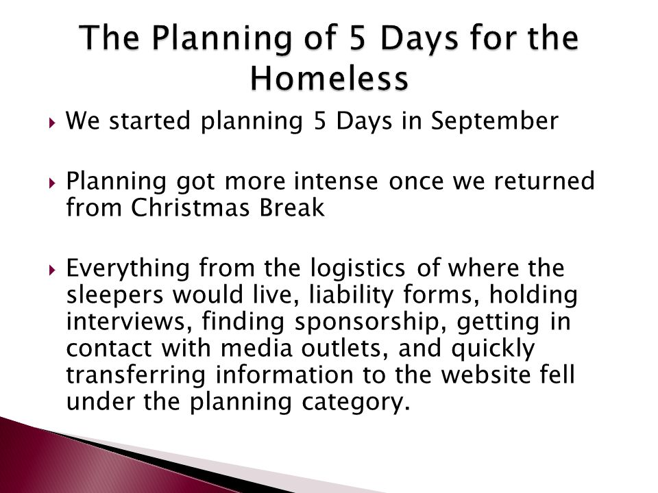  We started planning 5 Days in September  Planning got more intense once we returned from Christmas Break  Everything from the logistics of where the sleepers would live, liability forms, holding interviews, finding sponsorship, getting in contact with media outlets, and quickly transferring information to the website fell under the planning category.